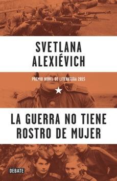 LA GUERRA NO TIENE ROSTRO DE MUJER/. SVETLANA ALEXIÉVICH