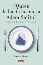 ¿Quién le hacía la cena a Adam Smith? : una historia de las mujeres y la economía / Katrine Marçal